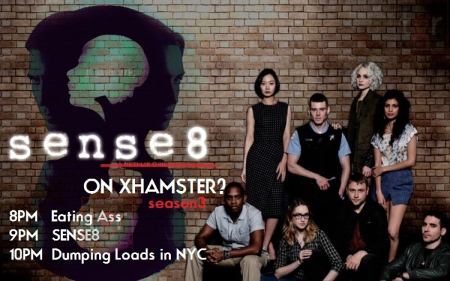 XHAMSTER WANTS TO PRODUCE SEASON 3 OF SENSE8- MONDAY'S LINEUP 8PM EATING ASS - 9PM SENSE8 - 10PM DUMPING LOADS